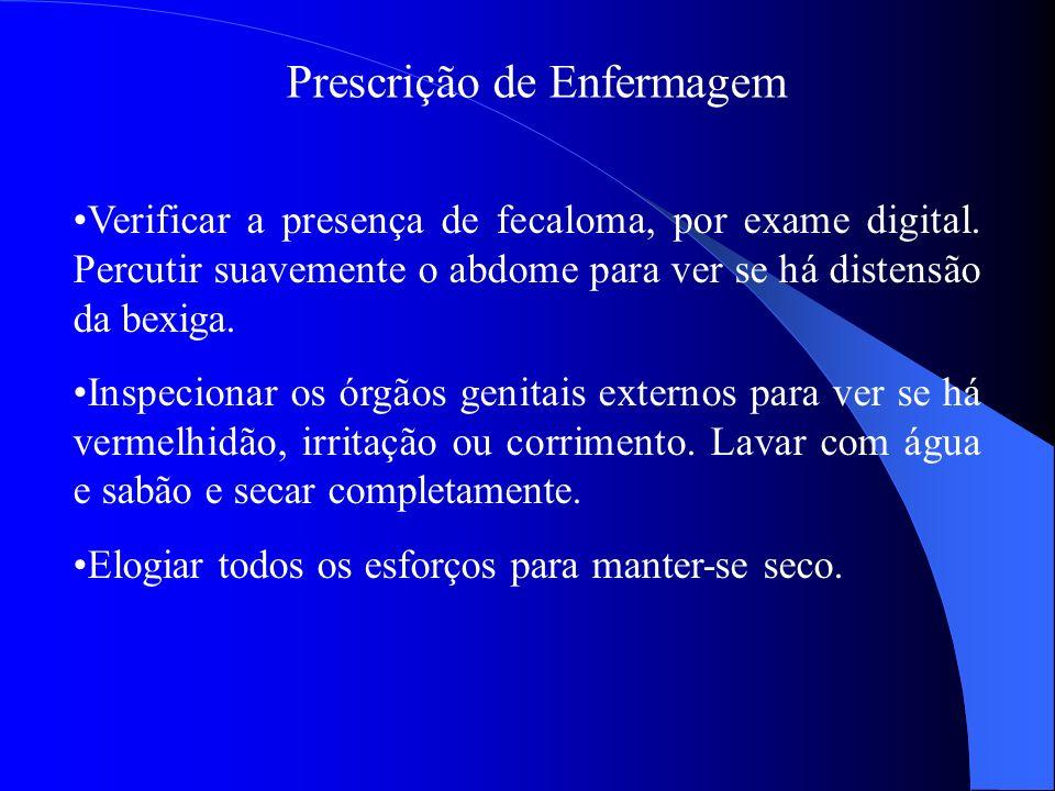 Prescrição de Enfermagem Verificar a presença de fecaloma, por exame digital. Percutir suavemente o abdome para ver se há distensão da bexiga. Inspeci