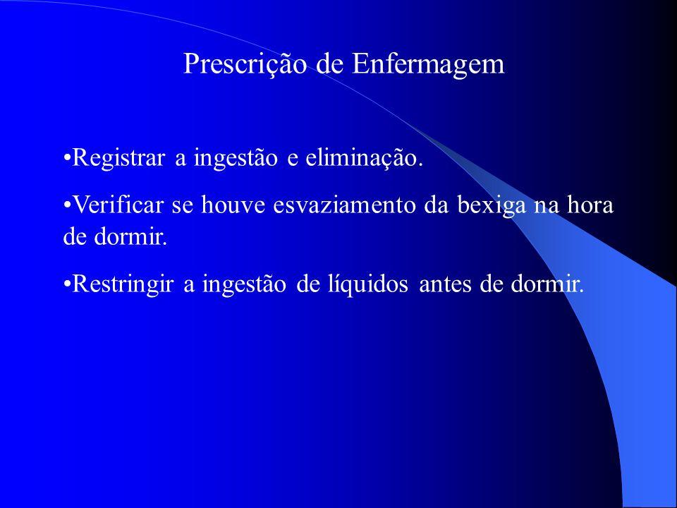 Prescrição de Enfermagem Registrar a ingestão e eliminação. Verificar se houve esvaziamento da bexiga na hora de dormir. Restringir a ingestão de líqu