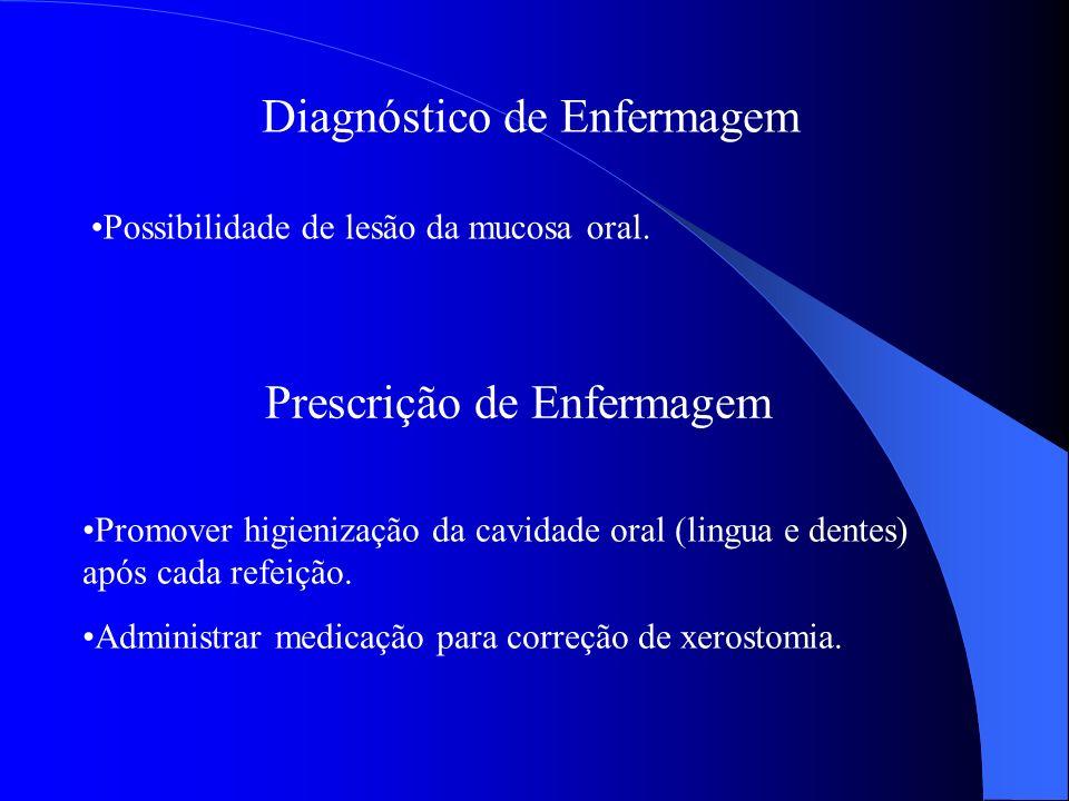 Diagnóstico de Enfermagem Possibilidade de lesão da mucosa oral. Prescrição de Enfermagem Promover higienização da cavidade oral (lingua e dentes) apó