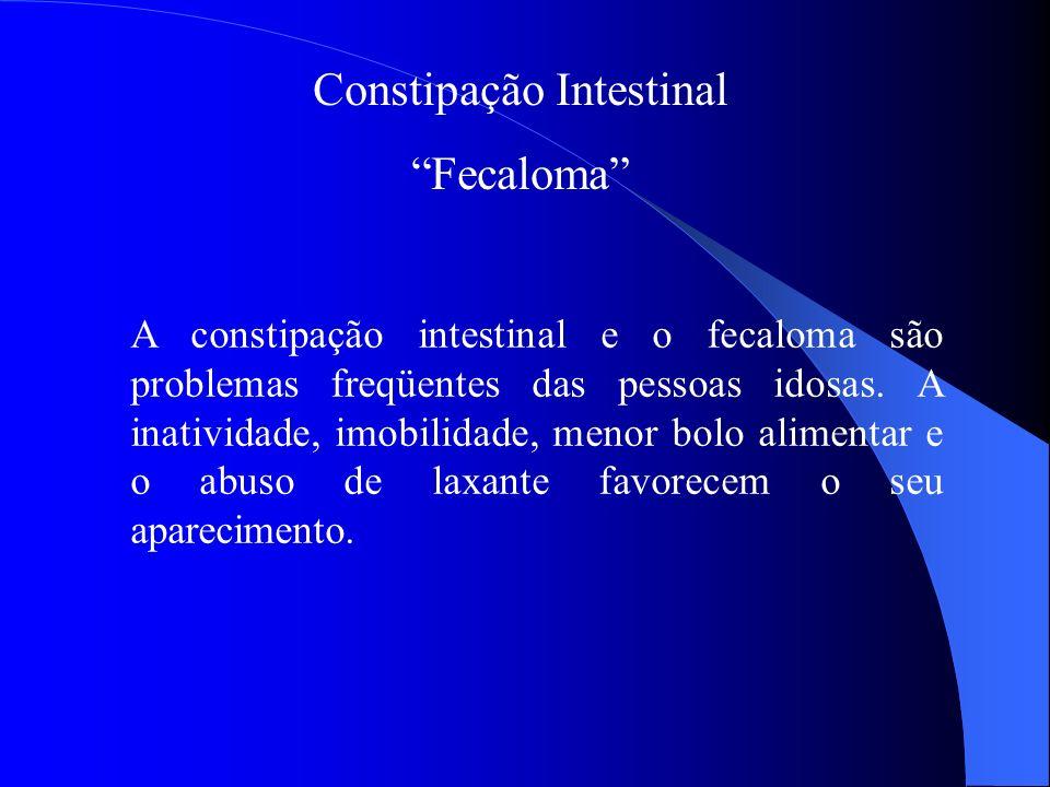 Constipação Intestinal Fecaloma A constipação intestinal e o fecaloma são problemas freqüentes das pessoas idosas. A inatividade, imobilidade, menor b