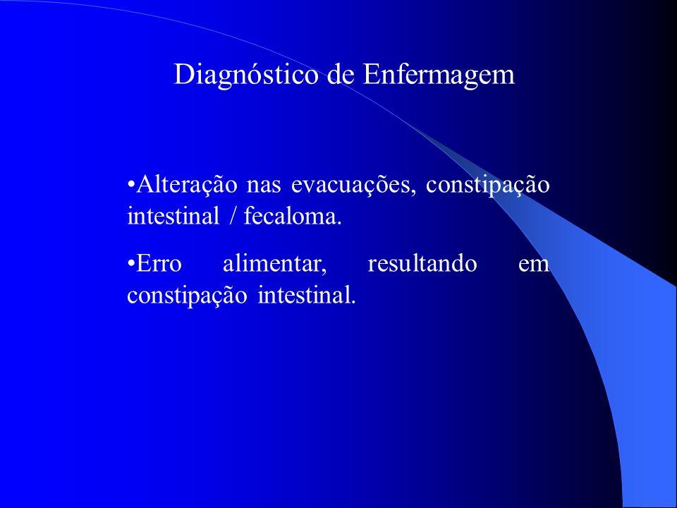 Diagnóstico de Enfermagem Alteração nas evacuações, constipação intestinal / fecaloma. Erro alimentar, resultando em constipação intestinal.