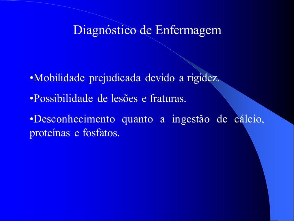 Diagnóstico de Enfermagem Mobilidade prejudicada devido a rigidez. Possibilidade de lesões e fraturas. Desconhecimento quanto a ingestão de cálcio, pr