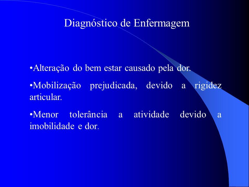 Diagnóstico de Enfermagem Alteração do bem estar causado pela dor. Mobilização prejudicada, devido a rigidez articular. Menor tolerância a atividade d