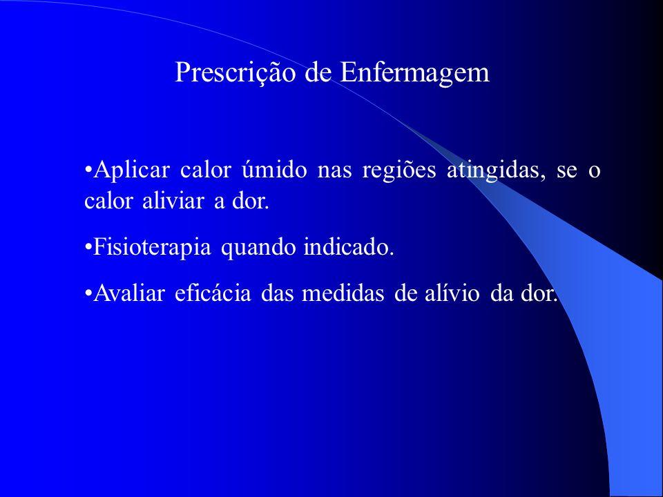 Prescrição de Enfermagem Aplicar calor úmido nas regiões atingidas, se o calor aliviar a dor. Fisioterapia quando indicado. Avaliar eficácia das medid
