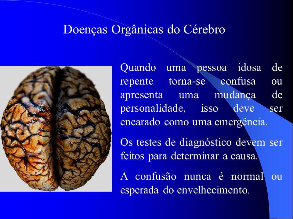 Doenças Orgânicas do Cérebro Quando uma pessoa idosa de repente torna-se confusa ou apresenta uma mudança de personalidade, isso deve ser encarado com
