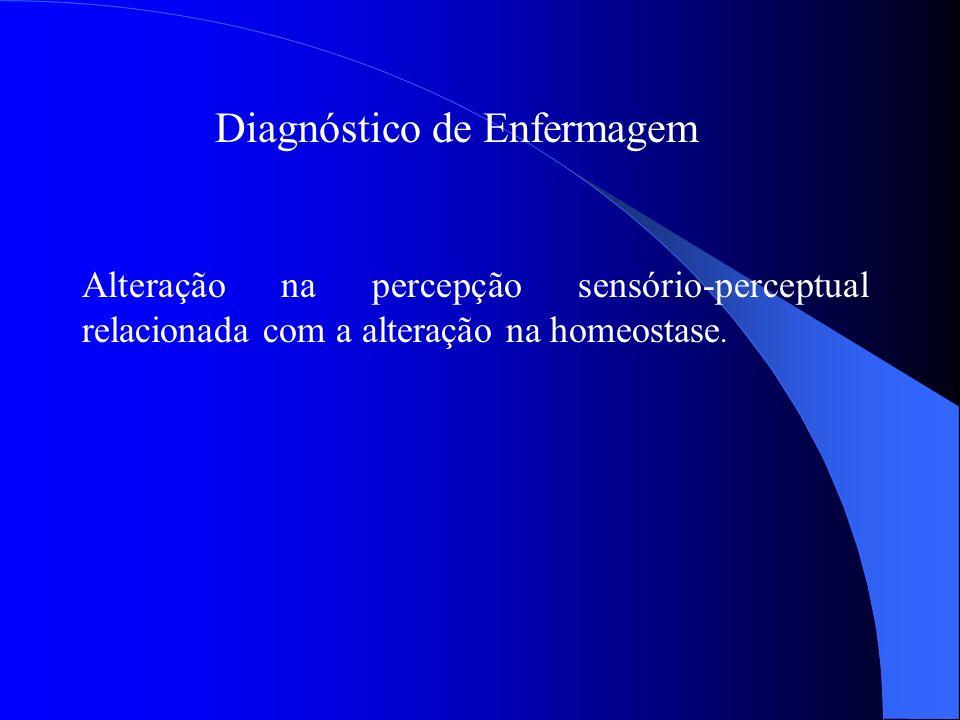 Diagnóstico de Enfermagem Alteração na percepção sensório-perceptual relacionada com a alteração na homeostase.