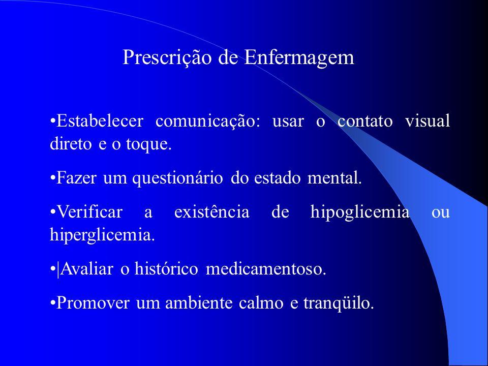 Prescrição de Enfermagem Estabelecer comunicação: usar o contato visual direto e o toque. Fazer um questionário do estado mental. Verificar a existênc