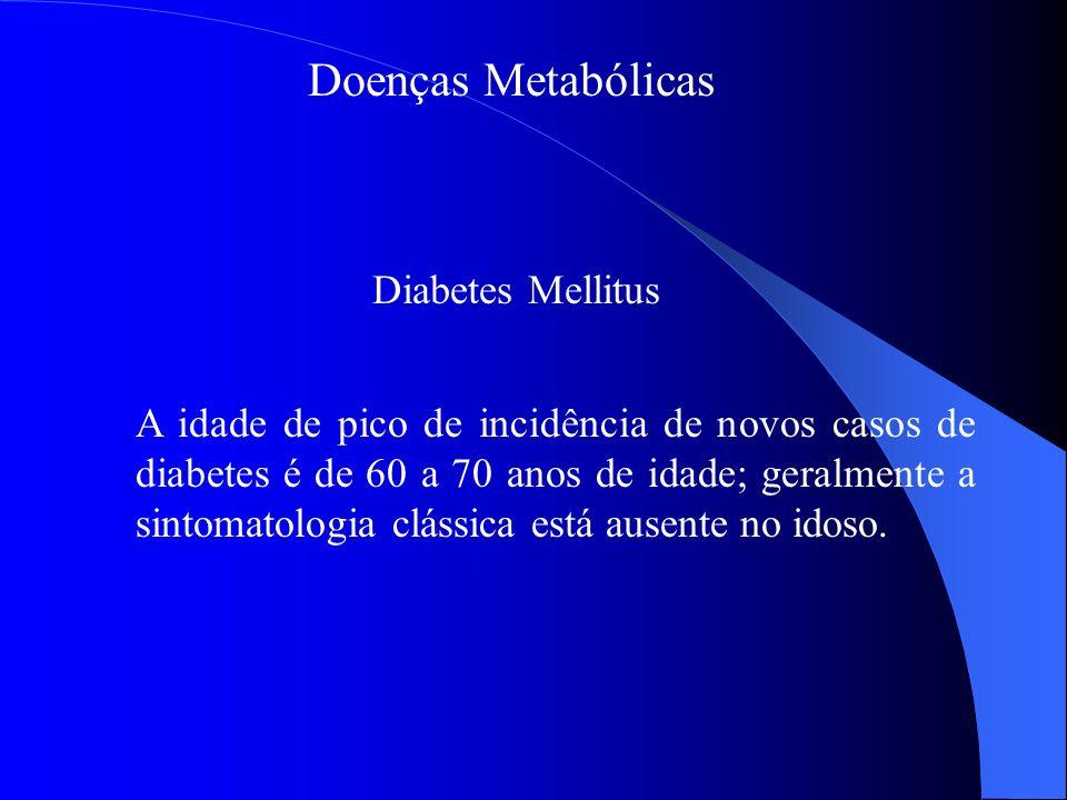 Doenças Metabólicas Diabetes Mellitus A idade de pico de incidência de novos casos de diabetes é de 60 a 70 anos de idade; geralmente a sintomatologia