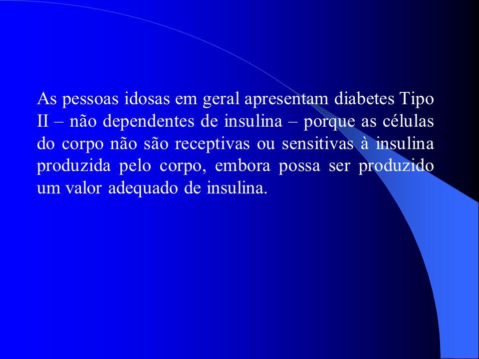 As pessoas idosas em geral apresentam diabetes Tipo II – não dependentes de insulina – porque as células do corpo não são receptivas ou sensitivas à i