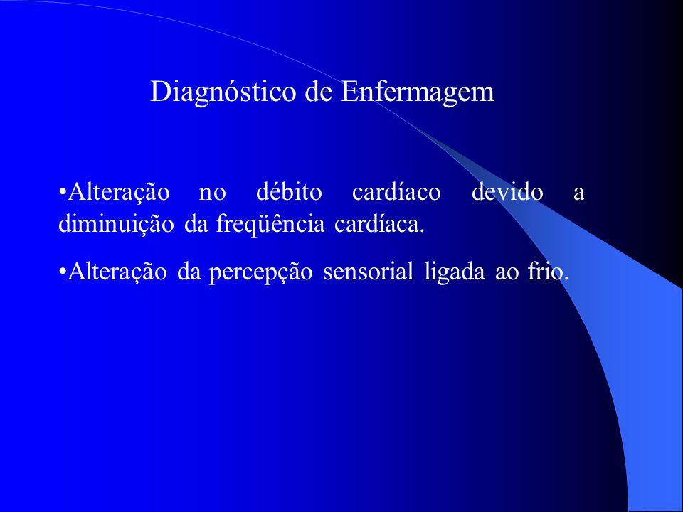 Diagnóstico de Enfermagem Alteração no débito cardíaco devido a diminuição da freqüência cardíaca. Alteração da percepção sensorial ligada ao frio.