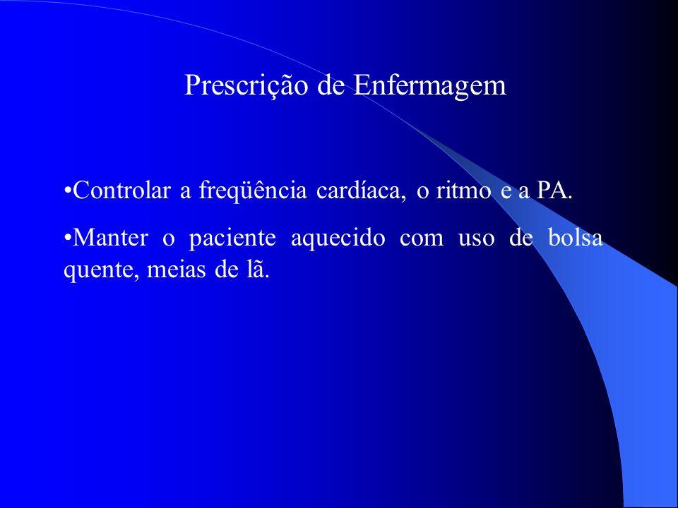 Prescrição de Enfermagem Controlar a freqüência cardíaca, o ritmo e a PA. Manter o paciente aquecido com uso de bolsa quente, meias de lã.