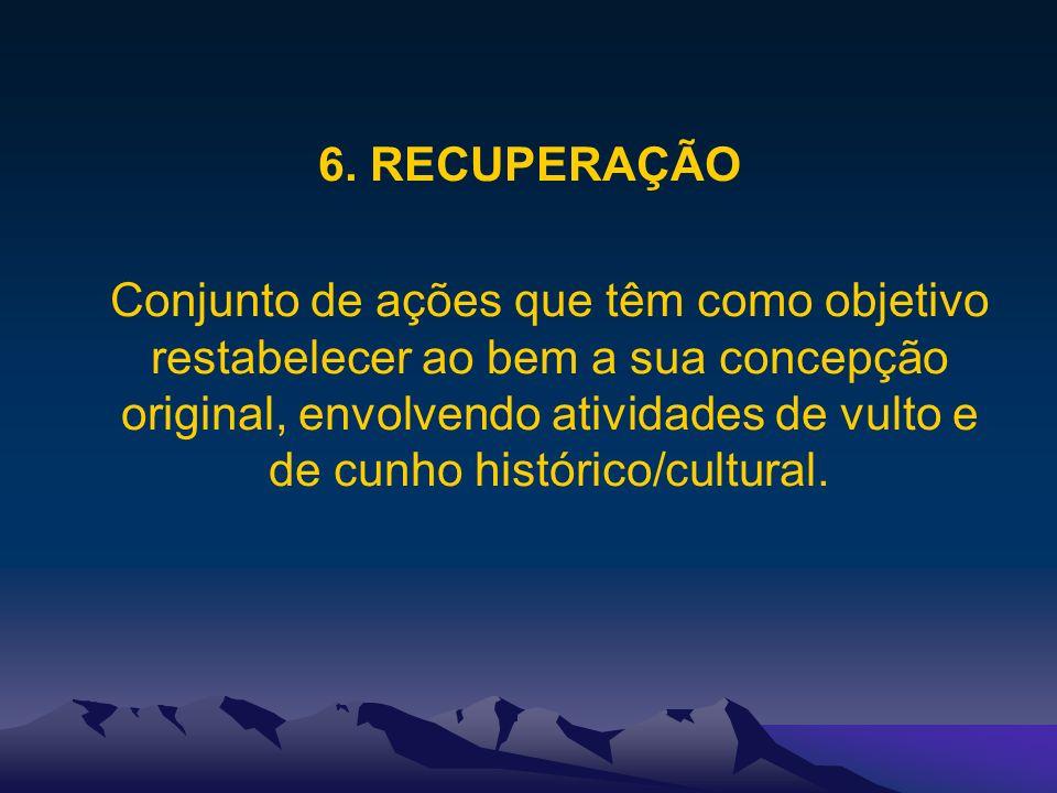 6. RECUPERAÇÃO Conjunto de ações que têm como objetivo restabelecer ao bem a sua concepção original, envolvendo atividades de vulto e de cunho históri
