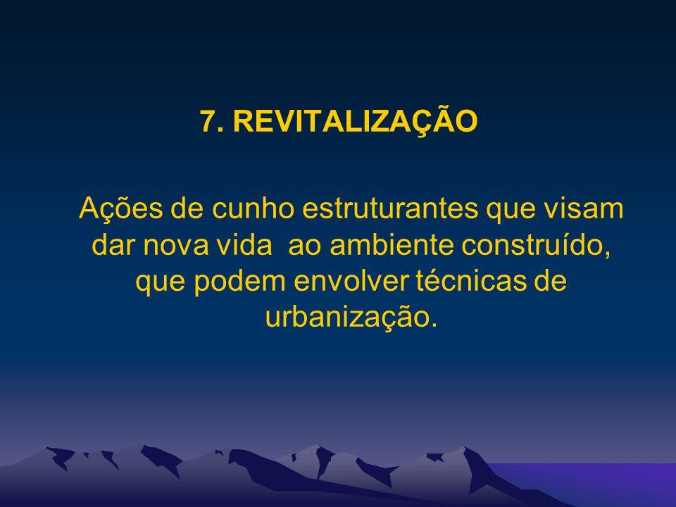 7. REVITALIZAÇÃO Ações de cunho estruturantes que visam dar nova vida ao ambiente construído, que podem envolver técnicas de urbanização.