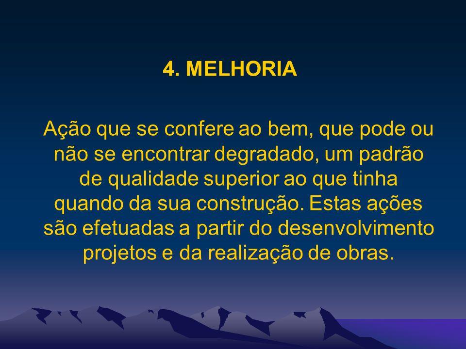 4. MELHORIA Ação que se confere ao bem, que pode ou não se encontrar degradado, um padrão de qualidade superior ao que tinha quando da sua construção.
