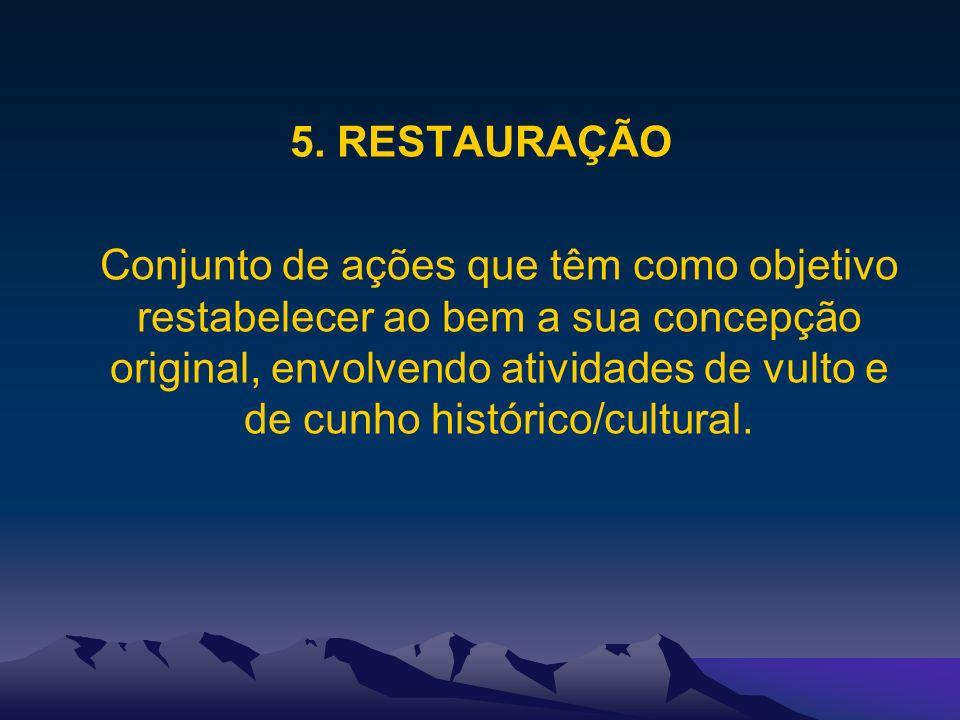 5. RESTAURAÇÃO Conjunto de ações que têm como objetivo restabelecer ao bem a sua concepção original, envolvendo atividades de vulto e de cunho históri