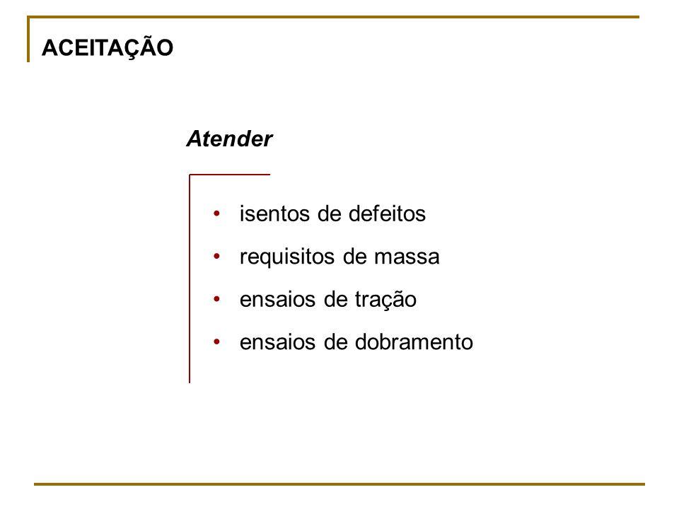 ACEITAÇÃO Atender isentos de defeitos requisitos de massa ensaios de tração ensaios de dobramento