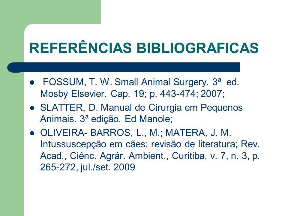 REFERÊNCIAS BIBLIOGRAFICAS FOSSUM, T. W. Small Animal Surgery. 3ª ed. Mosby Elsevier. Cap. 19; p. 443-474; 2007; SLATTER, D. Manual de Cirurgia em Peq