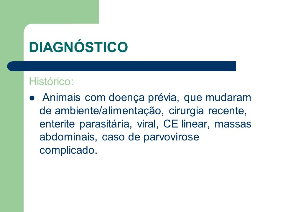 DIAGNÓSTICO Histórico: Animais com doença prévia, que mudaram de ambiente/alimentação, cirurgia recente, enterite parasitária, viral, CE linear, massa