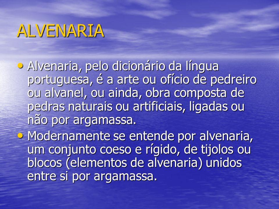 ALVENARIA Alvenaria, pelo dicionário da língua portuguesa, é a arte ou ofício de pedreiro ou alvanel, ou ainda, obra composta de pedras naturais ou artificiais, ligadas ou não por argamassa.