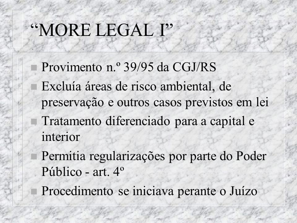 MORE LEGAL II n Provimento n.º 17/99 da CGJ/RS n Excluía áreas de risco ambiental, áreas indígenas, de preservação natural e outras previstas em lei n Dispensou a apresentação do título de propriedade para as situações do art.