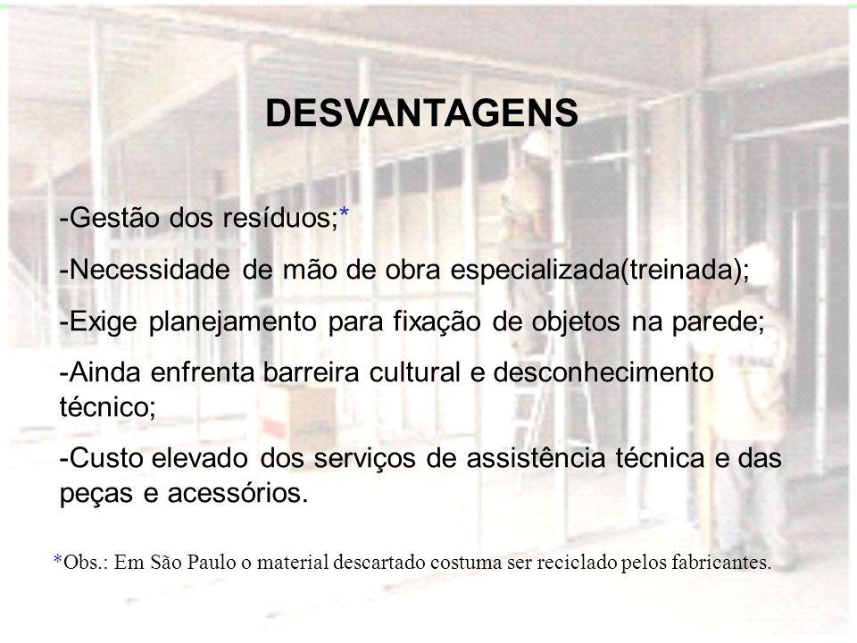DESVANTAGENS -Gestão dos resíduos;* -Necessidade de mão de obra especializada(treinada); -Exige planejamento para fixação de objetos na parede; -Ainda