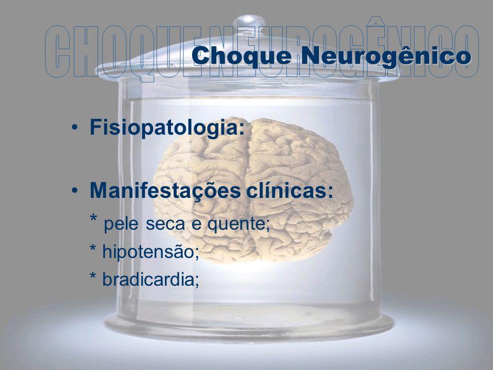 Fisiopatologia: Manifestações clínicas: * pele seca e quente; * hipotensão; * bradicardia; Choque Neurogênico