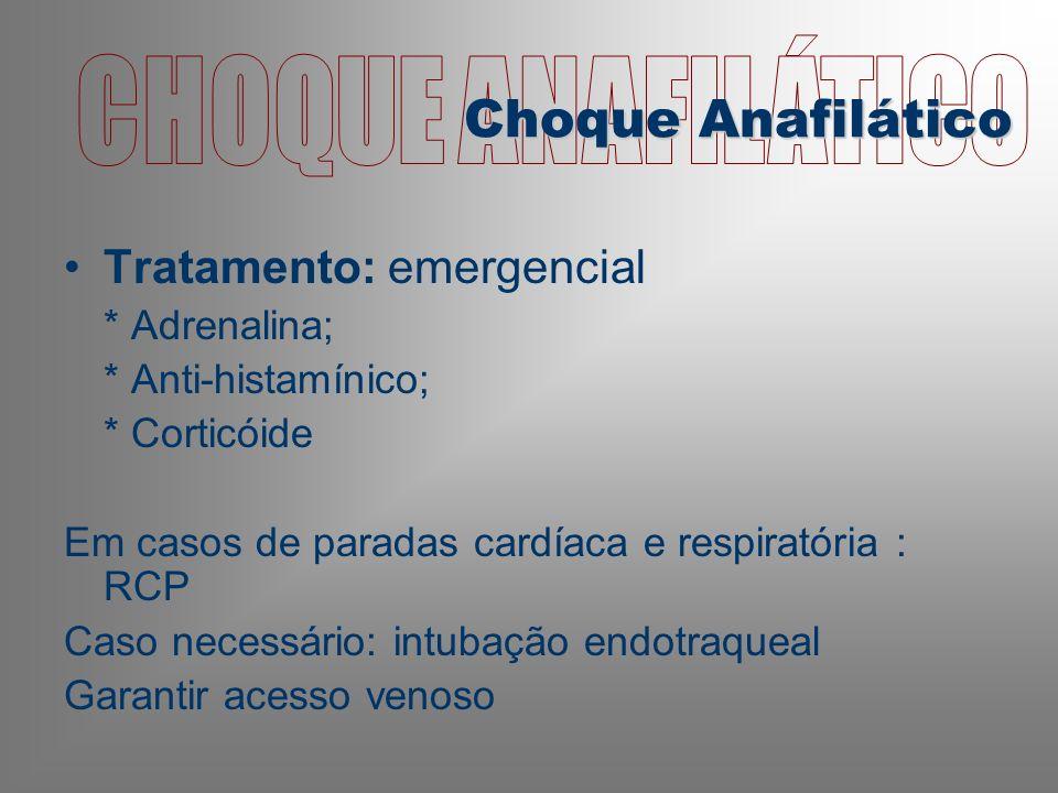 Tratamento: emergencial * Adrenalina; * Anti-histamínico; * Corticóide Em casos de paradas cardíaca e respiratória : RCP Caso necessário: intubação endotraqueal Garantir acesso venoso Choque Anafilático
