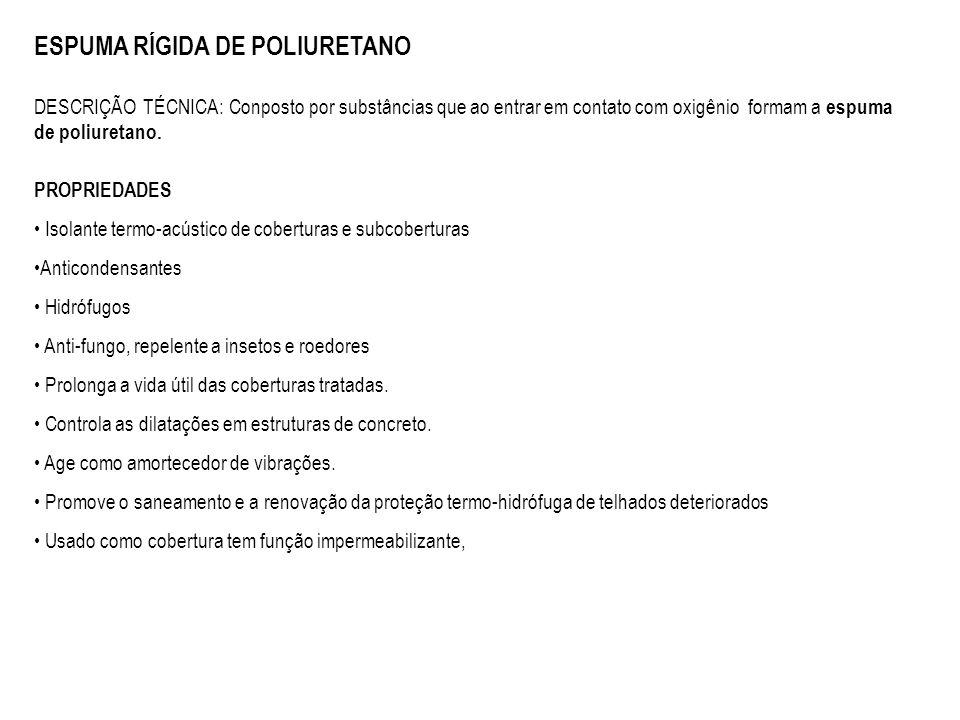 ESPUMA RÍGIDA DE POLIURETANO DESCRIÇÃO TÉCNICA: Conposto por substâncias que ao entrar em contato com oxigênio formam a espuma de poliuretano. PROPRIE