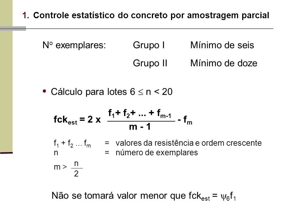 Não se tomará valor menor que fck est = 6 f 1 1.Controle estatístico do concreto por amostragem parcial N o exemplares:Grupo IMínimo de seis Grupo IIMínimo de doze Cálculo para lotes 6 n < 20 fck est = 2 x - f m f 1 + f 2 +...