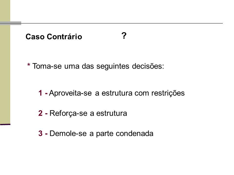 Caso Contrário ? * Toma-se uma das seguintes decisões: 1 - Aproveita-se a estrutura com restrições 2 - Reforça-se a estrutura 3 - Demole-se a parte co