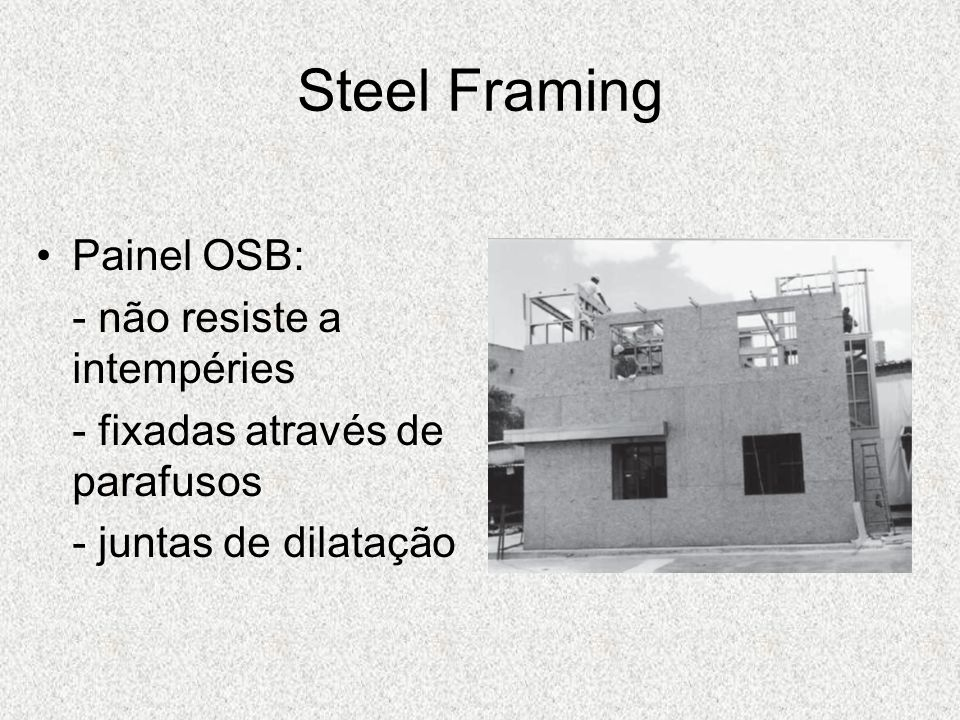 Steel Framing Painel OSB: - não resiste a intempéries - fixadas através de parafusos - juntas de dilatação