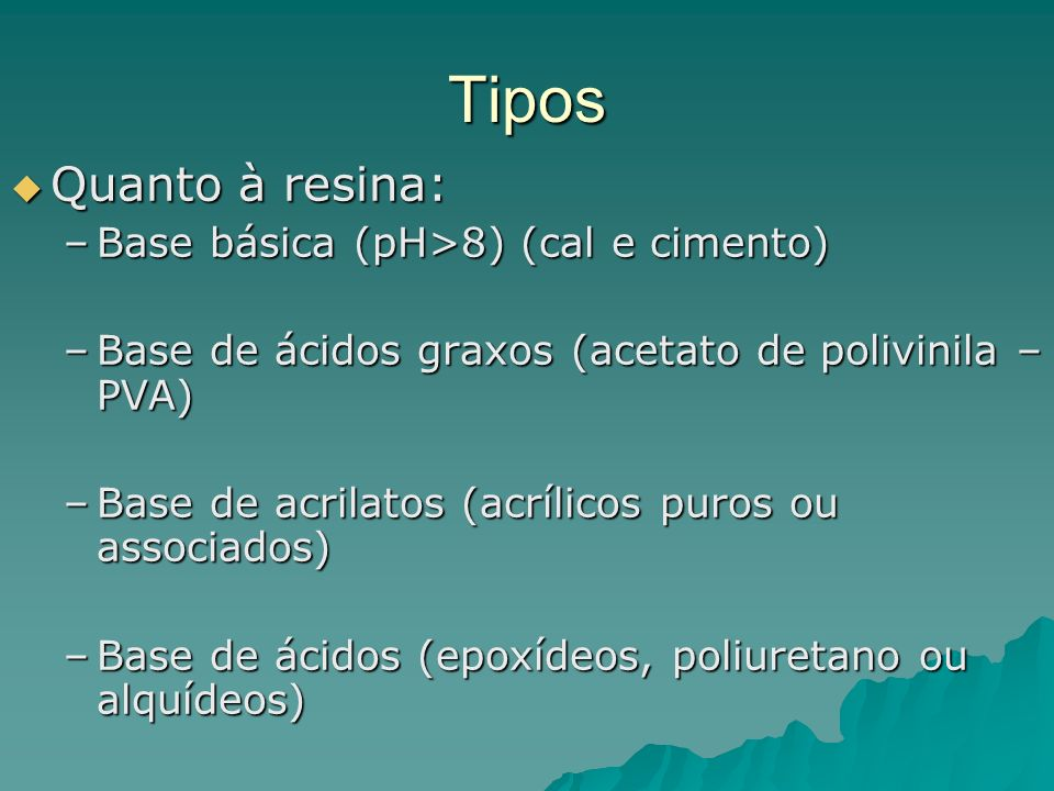 Tipos Quanto à resina: Quanto à resina: –Base básica (pH>8) (cal e cimento) –Base de ácidos graxos (acetato de polivinila – PVA) –Base de acrilatos (acrílicos puros ou associados) –Base de ácidos (epoxídeos, poliuretano ou alquídeos)