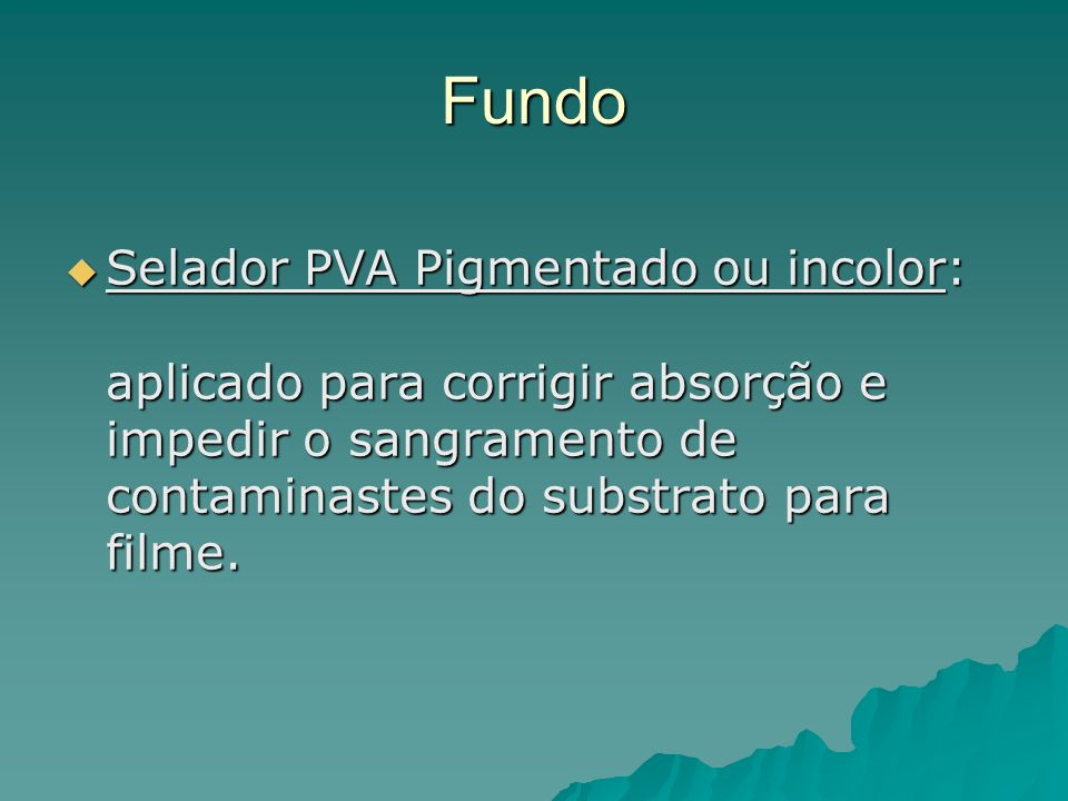 Fundo Selador PVA Pigmentado ou incolor: aplicado para corrigir absorção e impedir o sangramento de contaminastes do substrato para filme.