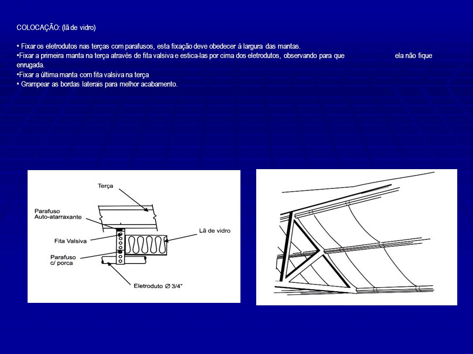 COLOCAÇÃO: (lã de vidro) Fixar os eletrodutos nas terças com parafusos, esta fixação deve obedecer à largura das mantas. Fixar a primeira manta na ter