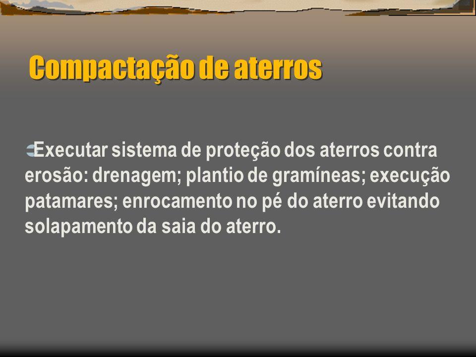 Compactação de aterros Executar sistema de proteção dos aterros contra erosão: drenagem; plantio de gramíneas; execução patamares; enrocamento no pé d