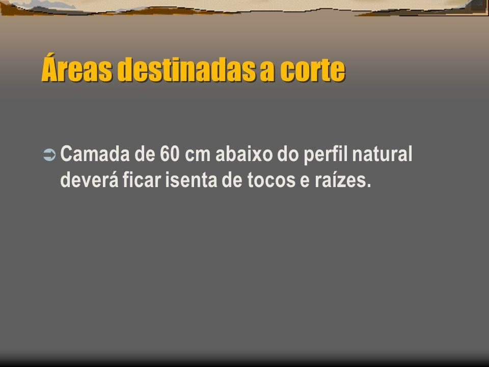 Áreas destinadas a corte Camada de 60 cm abaixo do perfil natural deverá ficar isenta de tocos e raízes.