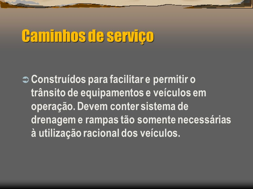 Caminhos de serviço Construídos para facilitar e permitir o trânsito de equipamentos e veículos em operação. Devem conter sistema de drenagem e rampas