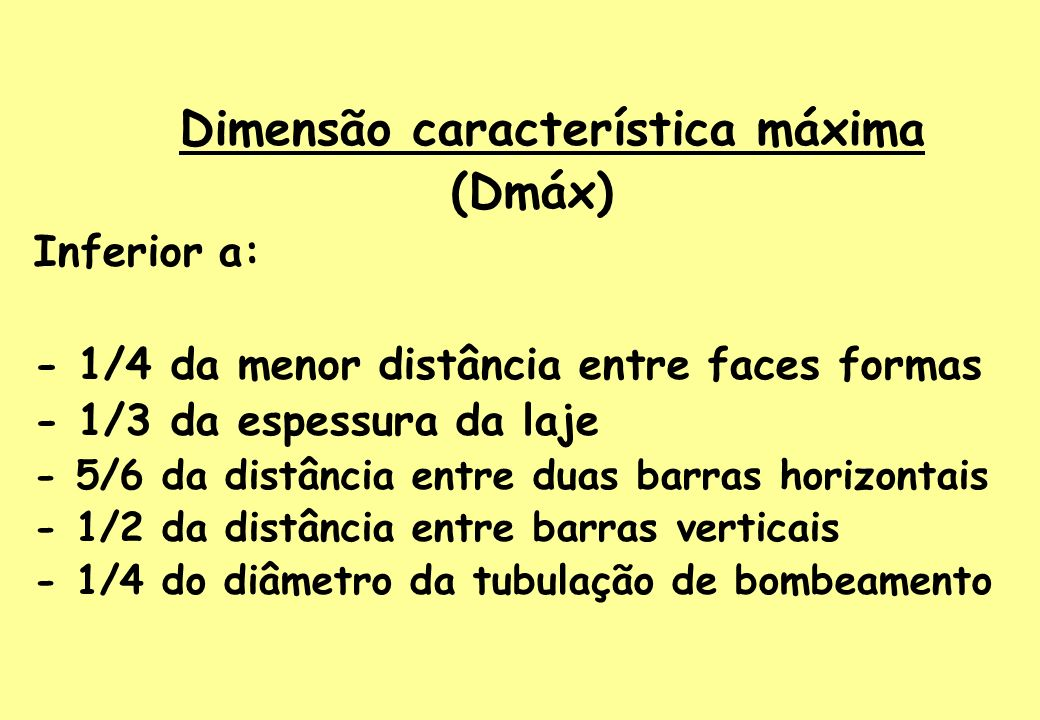 Trabalhabilidade do concreto Adotar abatimento tronco de cone (SLUMP) Fator água cimento (a/c) Bolomey propõe: f c28 = R c28 ( a/c – 0,5) 1,5 Fundação5 ± 1 cm Estrutural6 ± 1 cm Bombeável9 ± 1 cm Concreto aparente8 ± 1 cm Viga muito delgada11 ± 1 cm