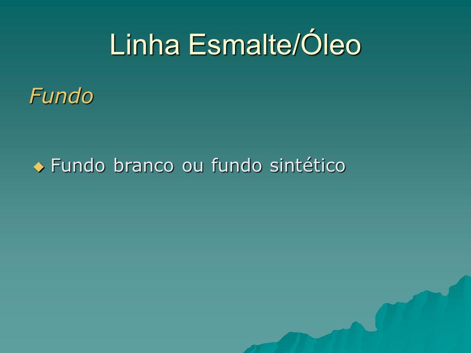 Linha Esmalte/Óleo Fundo Fundo branco ou fundo sintético Fundo branco ou fundo sintético
