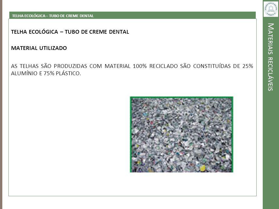 M ATERIAIS RECICLÁVEIS TELHA ECOLÓGICA – TUBO DE CREME DENTAL MATERIAL UTILIZADO AS TELHAS SÃO PRODUZIDAS COM MATERIAL 100% RECICLADO SÃO CONSTITUÍDAS