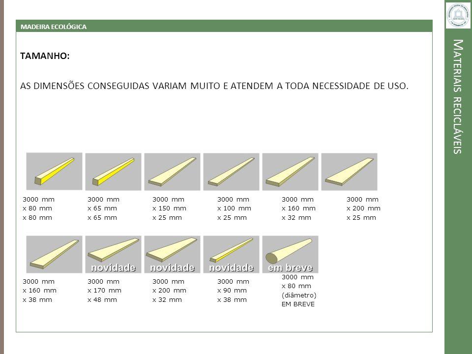 M ATERIAIS RECICLÁVEIS MADEIRA ECOLÓGICA TAMANHO: AS DIMENSÕES CONSEGUIDAS VARIAM MUITO E ATENDEM A TODA NECESSIDADE DE USO. 3000 mm x 80 mm x 80 mm 3
