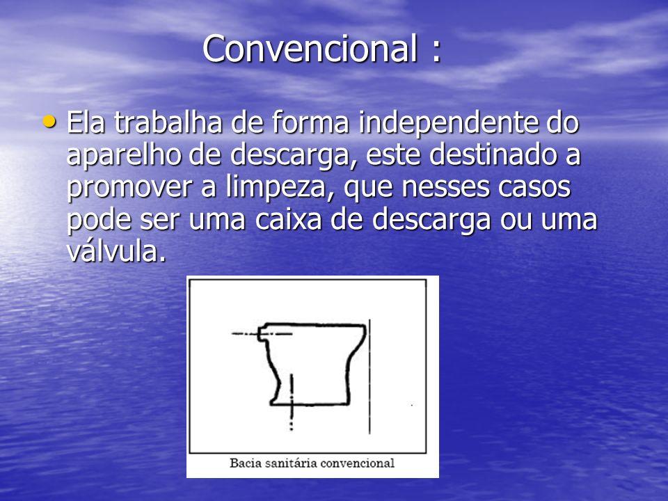 Convencional : Convencional : Ela trabalha de forma independente do aparelho de descarga, este destinado a promover a limpeza, que nesses casos pode s