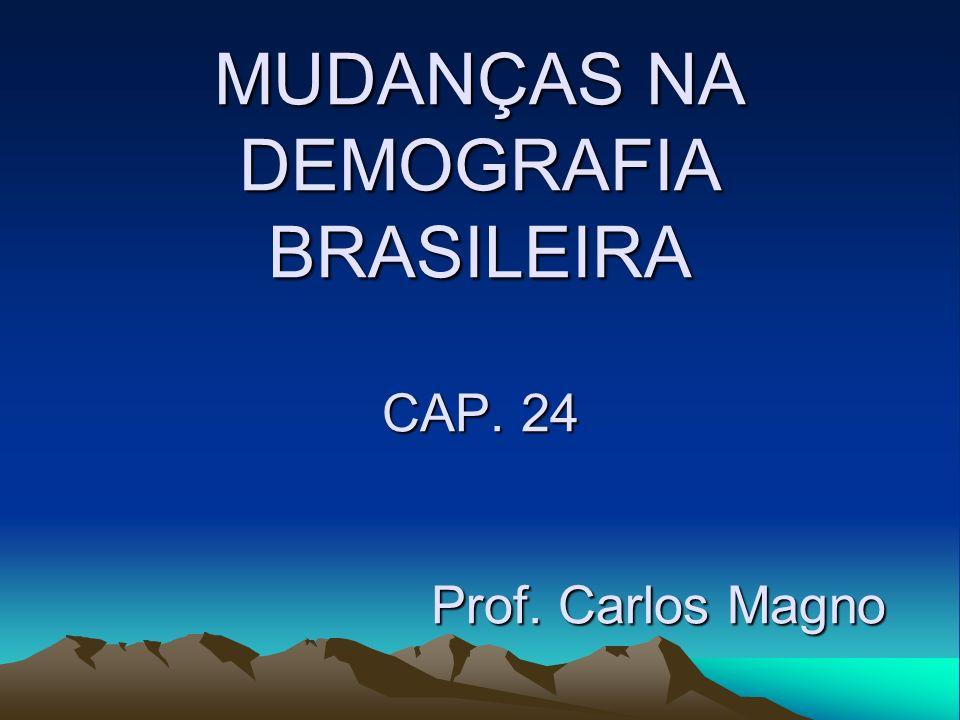 MUDANÇAS NA DEMOGRAFIA BRASILEIRA CAP. 24 Prof. Carlos Magno
