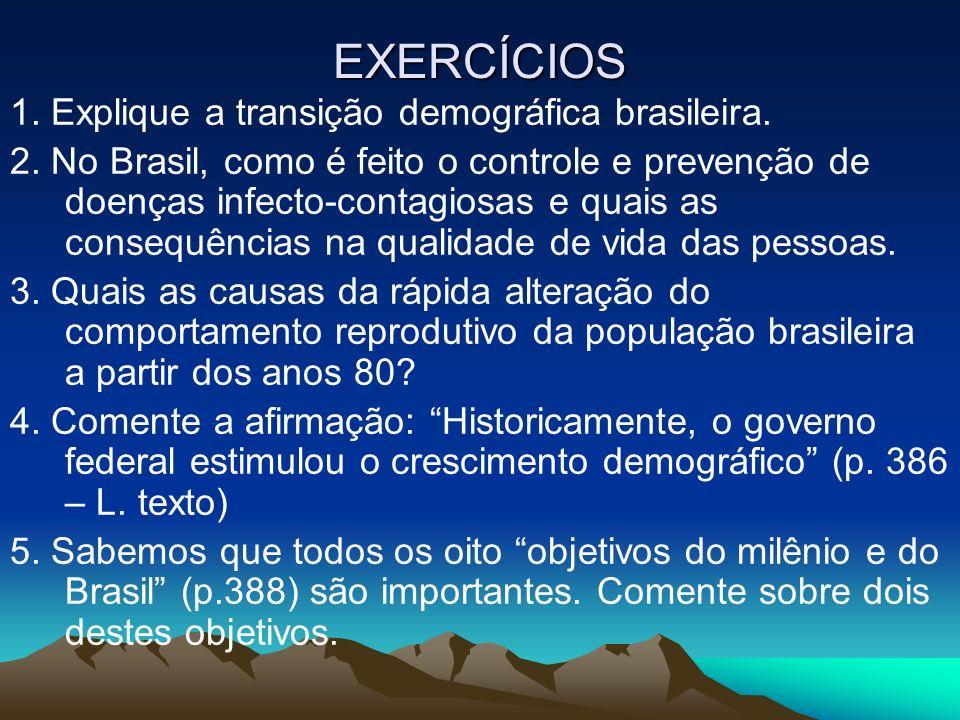 EXERCÍCIOS 1. Explique a transição demográfica brasileira. 2. No Brasil, como é feito o controle e prevenção de doenças infecto-contagiosas e quais as