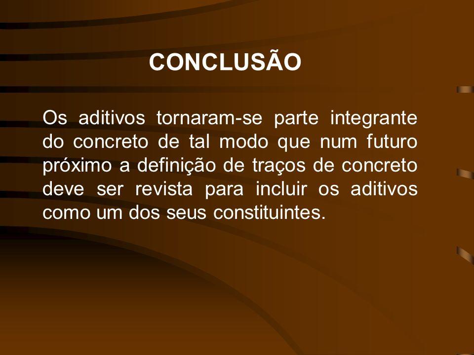 CONCLUSÃO Os aditivos tornaram-se parte integrante do concreto de tal modo que num futuro próximo a definição de traços de concreto deve ser revista p