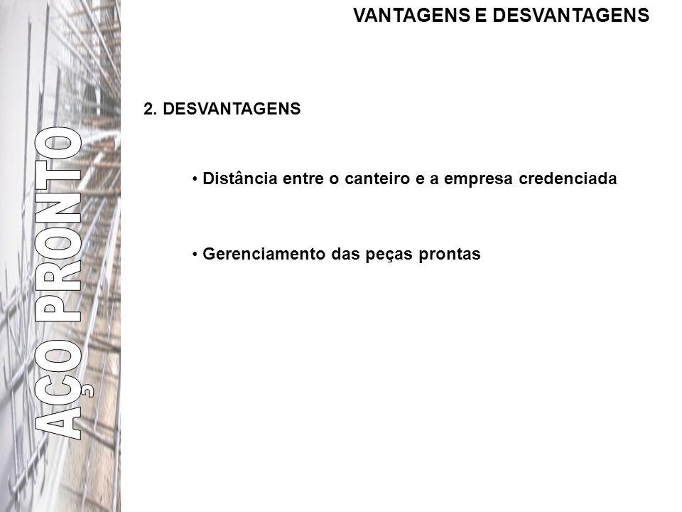 VANTAGENS E DESVANTAGENS 1.VANTAGENS Redução do estoque nos canteiros Racionalização dos canteiros de obra Redução de perdas de aço Não ter o ônus do