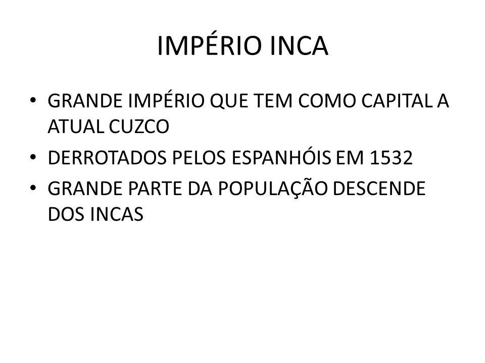 IMPÉRIO INCA GRANDE IMPÉRIO QUE TEM COMO CAPITAL A ATUAL CUZCO DERROTADOS PELOS ESPANHÓIS EM 1532 GRANDE PARTE DA POPULAÇÃO DESCENDE DOS INCAS