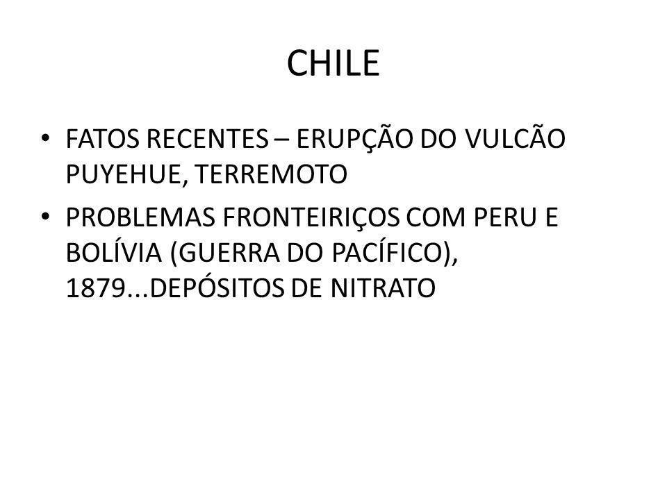 CHILE FATOS RECENTES – ERUPÇÃO DO VULCÃO PUYEHUE, TERREMOTO PROBLEMAS FRONTEIRIÇOS COM PERU E BOLÍVIA (GUERRA DO PACÍFICO), 1879...DEPÓSITOS DE NITRAT