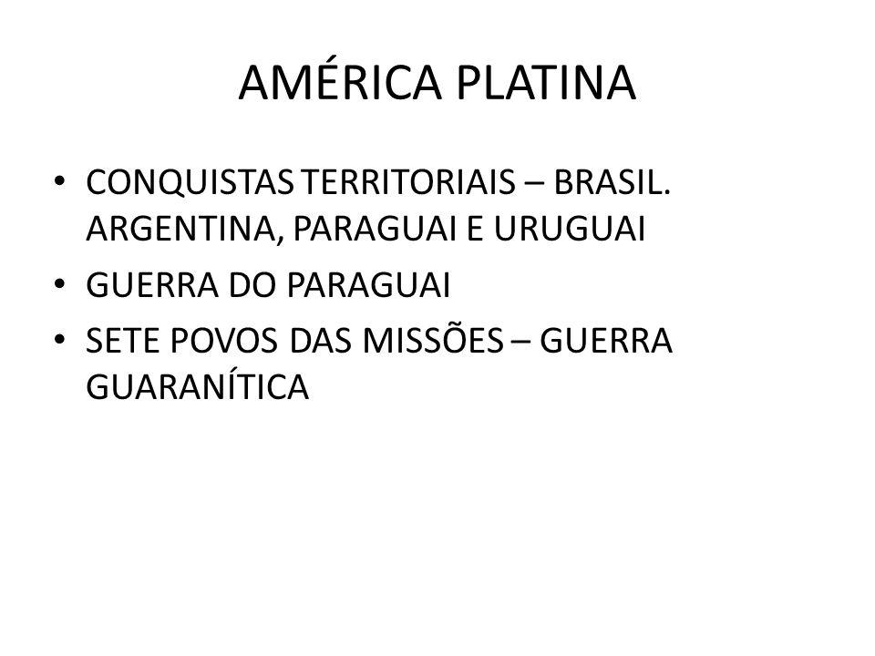 AMÉRICA PLATINA CONQUISTAS TERRITORIAIS – BRASIL. ARGENTINA, PARAGUAI E URUGUAI GUERRA DO PARAGUAI SETE POVOS DAS MISSÕES – GUERRA GUARANÍTICA
