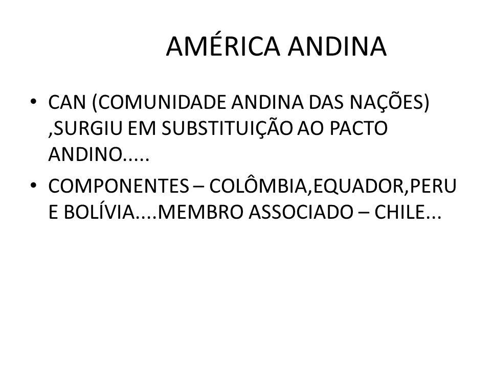 AMÉRICA ANDINA CAN (COMUNIDADE ANDINA DAS NAÇÕES),SURGIU EM SUBSTITUIÇÃO AO PACTO ANDINO..... COMPONENTES – COLÔMBIA,EQUADOR,PERU E BOLÍVIA....MEMBRO
